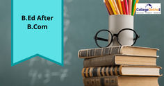 B.Ed after B.Com - Subject Combination, Fee, Application Form, Top Colleges
